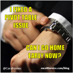 I fixed a pivot table issue. Can I go home early now? http://exceltheatre.com/blog/