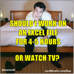 Should I work on an Excel file for 4-5 hours or watch TV? http://exceltheatre.com/blog/