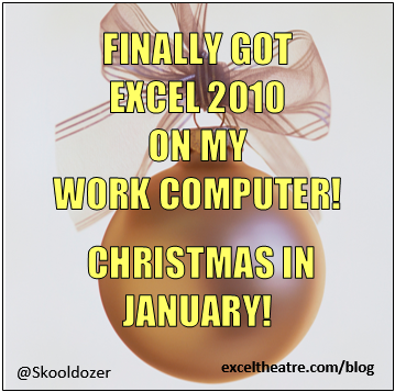Finally got excel 2010 on my work computer! Christmas in January http://exceltheatre.com/blog/