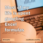 Most of my life is spent googling Excel formulas http://exceltheatre.com/blog/