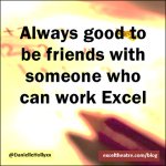 Always good to be friends with someone who can work Excel http://exceltheatre.com/blog/