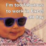 I'm too fabulous to work in Excel all day http://exceltheatre.com/blog/