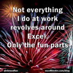 Not everything I do at work revolves around Excel. Only the fun parts. http://exceltheatre.com/blog/