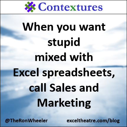 When you want stupid mixed with Excel spreadsheets, call Sales and Marketing http://exceltheatre.com/blog/