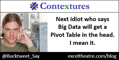Next idiot who says Big Data will get a Pivot Table in the head. I mean it. http://exceltheatre.com/blog/