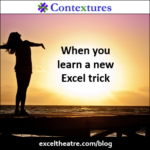 When you learn a new Excel trick http://exceltheatre.com/blog/